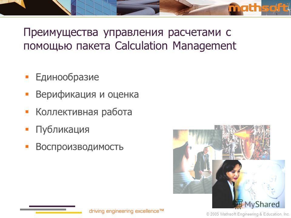 © 2005 Mathsoft Engineering & Education, Inc. Преимущества управления расчетами с помощью пакета Calculation Management Единообразие Верификация и оценка Коллективная работа Публикация Воспроизводимость