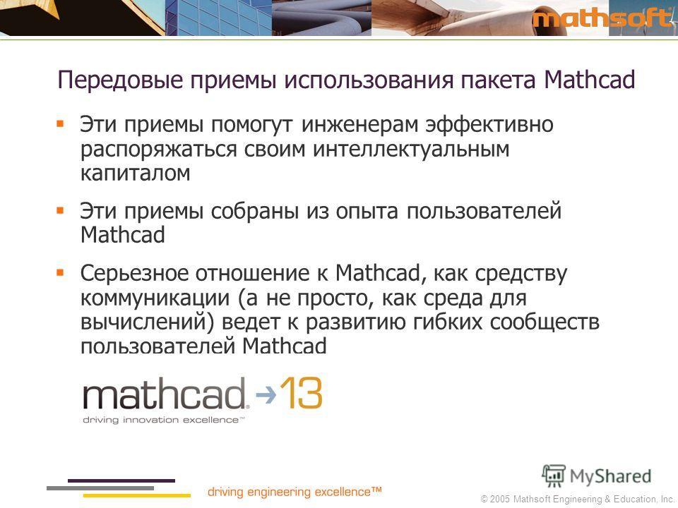 © 2005 Mathsoft Engineering & Education, Inc. Передовые приемы использования пакета Mathcad Эти приемы помогут инженерам эффективно распоряжаться своим интеллектуальным капиталом Эти приемы собраны из опыта пользователей Mathcad Серьезное отношение к