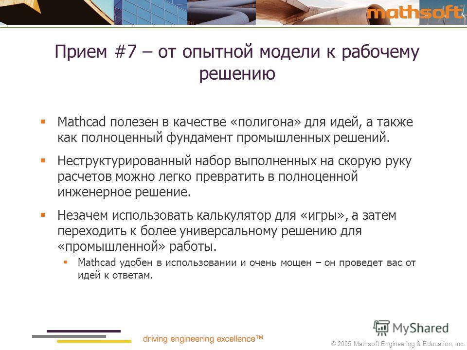 © 2005 Mathsoft Engineering & Education, Inc. Прием #7 – от опытной модели к рабочему решению Mathcad полезен в качестве «полигона» для идей, а также как полноценный фундамент промышленных решений. Неструктурированный набор выполненных на скорую руку