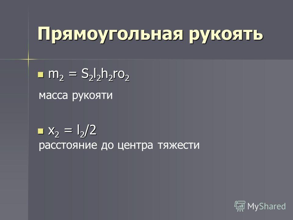 Прямоугольная рукоять m 2 = S 2 l 2 h 2 ro 2 m 2 = S 2 l 2 h 2 ro 2 x 2 = l 2 /2 x 2 = l 2 /2 масса рукояти расстояние до центра тяжести