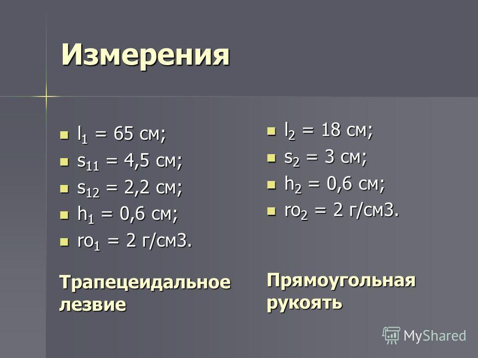 Измерения l 1 = 65 см; l 1 = 65 см; s 11 = 4,5 см; s 11 = 4,5 см; s 12 = 2,2 см; s 12 = 2,2 см; h 1 = 0,6 см; h 1 = 0,6 см; ro 1 = 2 г/см3. ro 1 = 2 г/см3. l 2 = 18 см; l 2 = 18 см; s 2 = 3 см; s 2 = 3 см; h 2 = 0,6 см; h 2 = 0,6 см; ro 2 = 2 г/см3.
