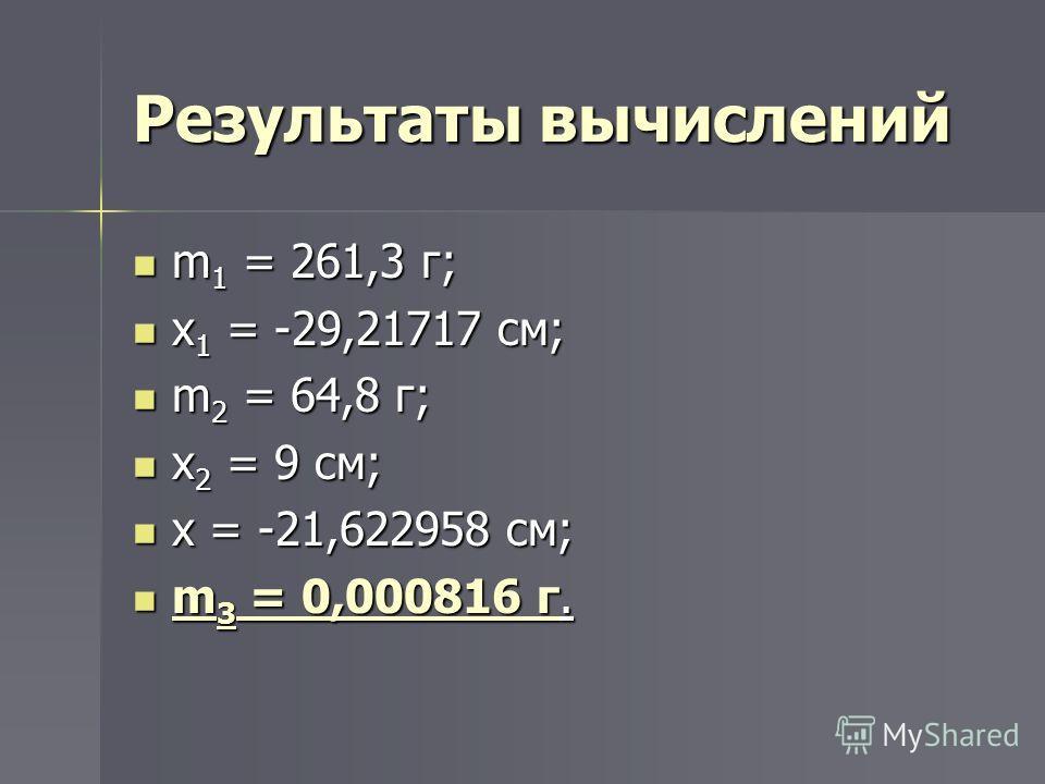 Результаты вычислений m 1 = 261,3 г; m 1 = 261,3 г; x 1 = -29,21717 см; x 1 = -29,21717 см; m 2 = 64,8 г; m 2 = 64,8 г; x 2 = 9 см; x 2 = 9 см; x = -21,622958 см; x = -21,622958 см; m 3 = 0,000816 г. m 3 = 0,000816 г.