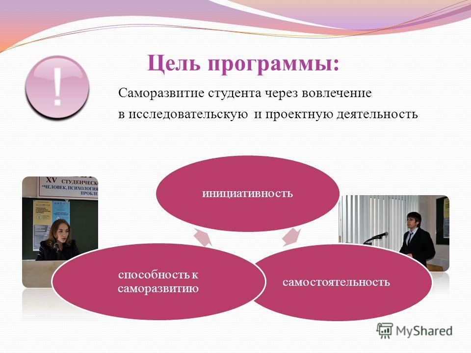 Цель программы: Саморазвитие студента через вовлечение в исследовательскую и проектную деятельность инициативностьсамостоятельность способность к саморазвитию