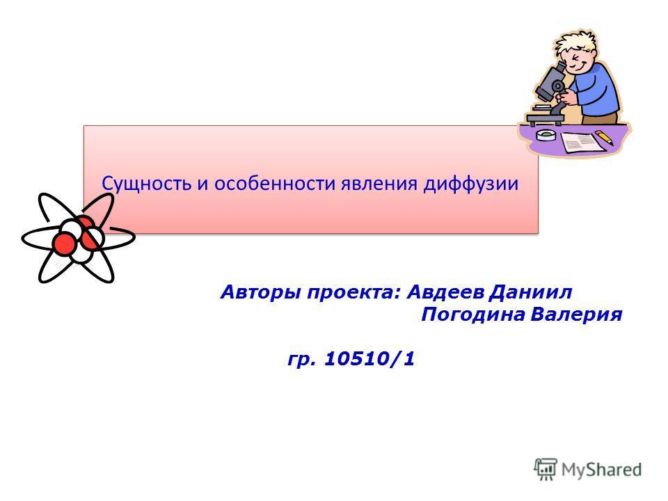 Сущность и особенности явления диффузии Авторы проекта: Авдеев Даниил Погодина Валерия гр. 10510/1