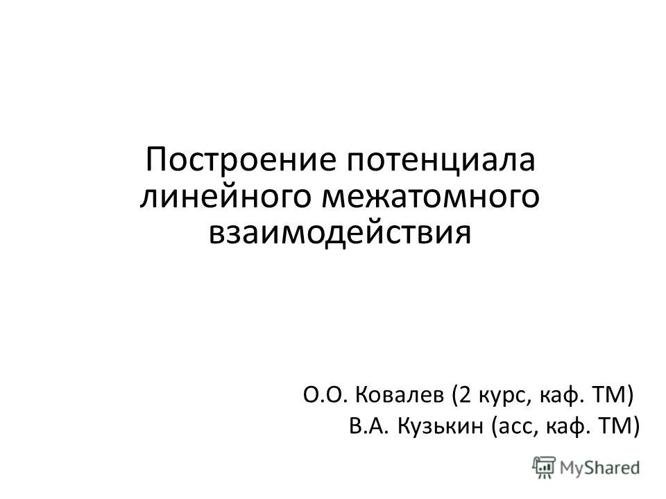 Построение потенциала линейного межатомного взаимодействия О.О. Ковалев (2 курс, каф. ТМ) В.А. Кузькин (асс, каф. ТМ)
