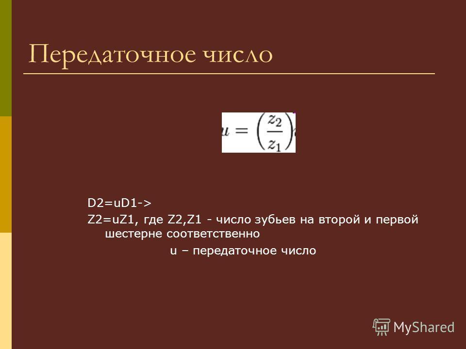 Передаточное число D2=uD1-> Z2=uZ1, где Z2,Z1 - число зубьев на второй и первой шестерне соответственно u – передаточное число