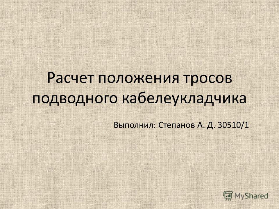 Расчет положения тросов подводного кабелеукладчика Выполнил: Степанов А. Д. 30510/1