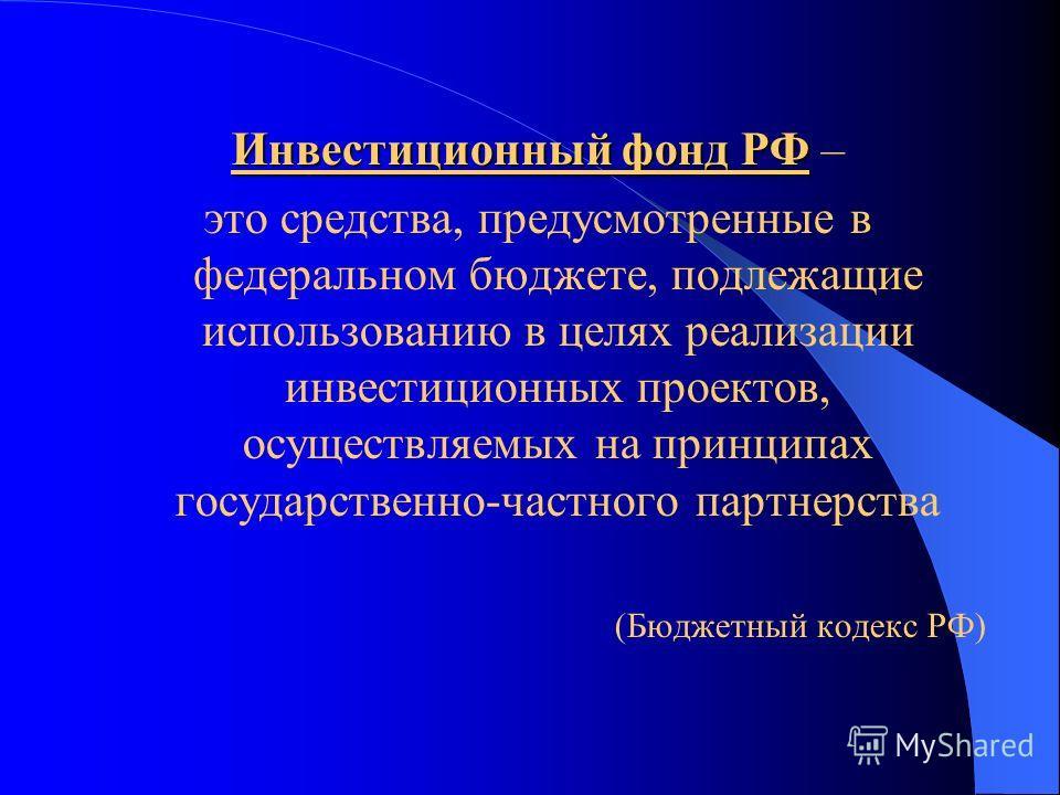 Инвестиционный фонд РФ Инвестиционный фонд РФ – это средства, предусмотренные в федеральном бюджете, подлежащие использованию в целях реализации инвестиционных проектов, осуществляемых на принципах государственно-частного партнерства (Бюджетный кодек