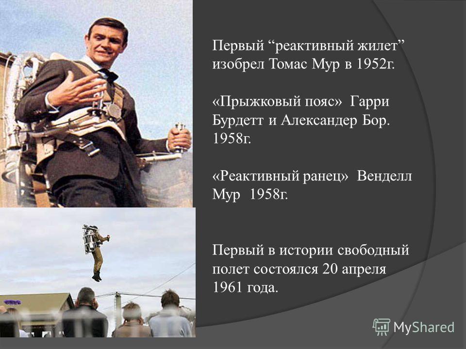 Первый реактивный жилет изобрел Томас Мур в 1952г. «Прыжковый пояс» Гарри Бурдетт и Александер Бор. 1958г. «Реактивный ранец» Венделл Мур 1958г. Первый в истории свободный полет состоялся 20 апреля 1961 года.