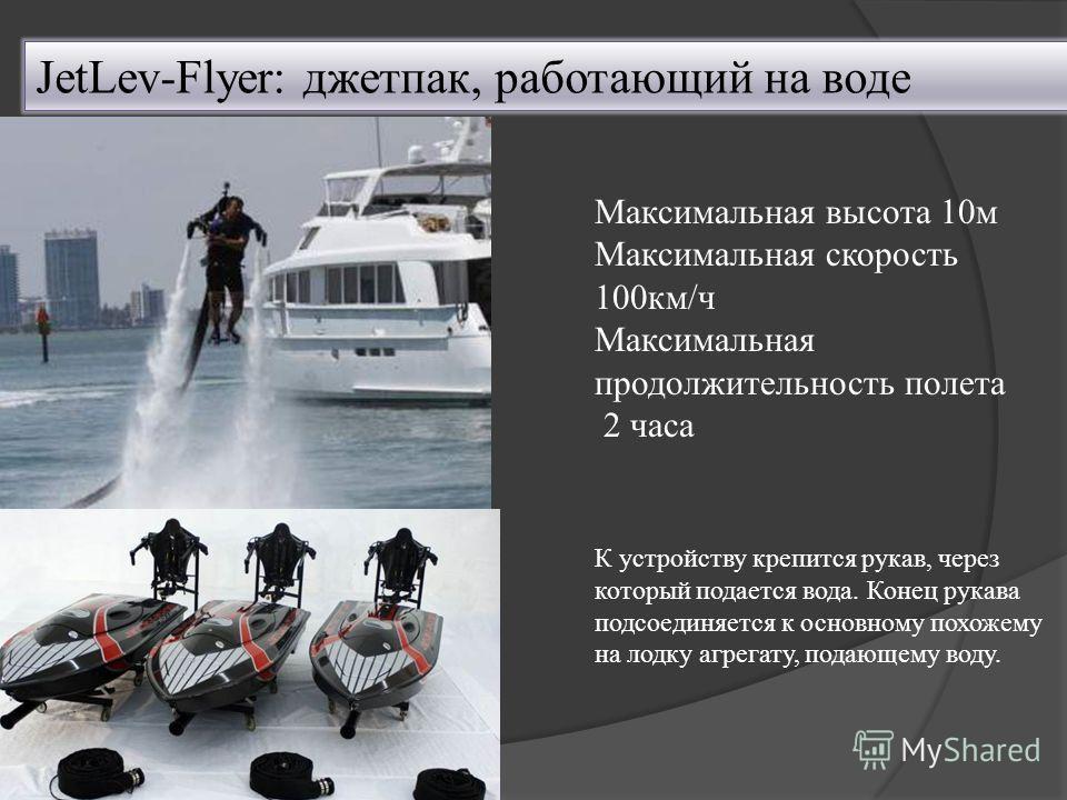 JetLev-Flyer: джетпак, работающий на воде Максимальная высота 10м Максимальная скорость 100км/ч Максимальная продолжительность полета 2 часа К устройству крепится рукав, через который подается вода. Конец рукава подсоединяется к основному похожему на