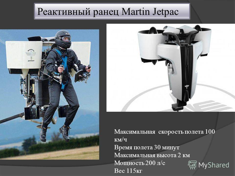 Реактивный ранец Martin Jetpac Максимальная скорость полета 100 км/ч Время полета 30 минут Максимальная высота 2 км Мощность 200 л/с Вес 115кг