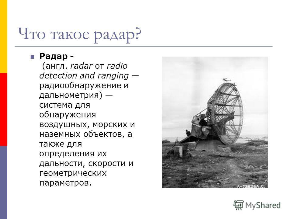 Что такое радар? Радар - (англ. radar от radio detection and ranging радиообнаружение и дальнометрия) система для обнаружения воздушных, морских и наземных объектов, а также для определения их дальности, скорости и геометрических параметров.