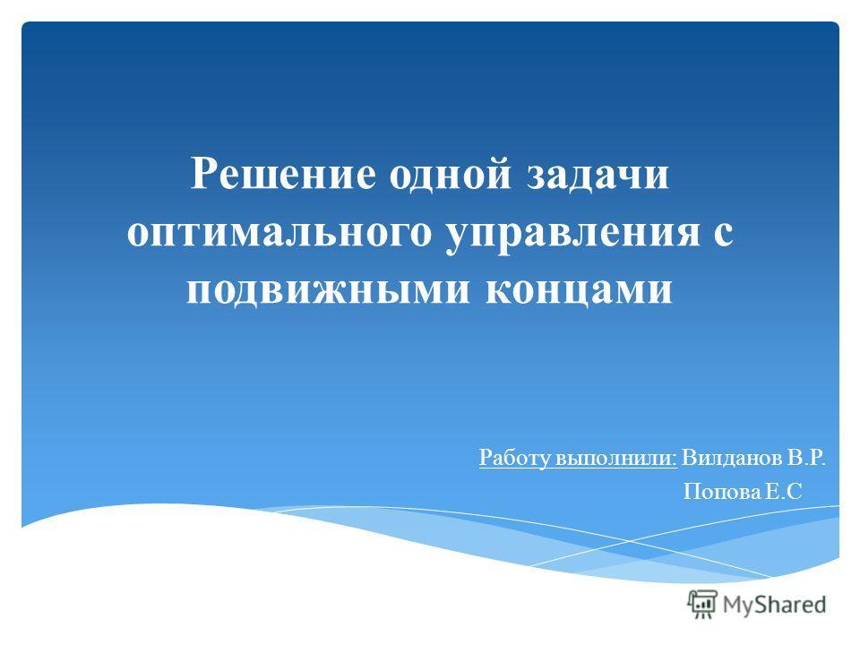 Решение одной задачи оптимального управления с подвижными концами Работу выполнили: Вилданов В.Р. Попова Е.С