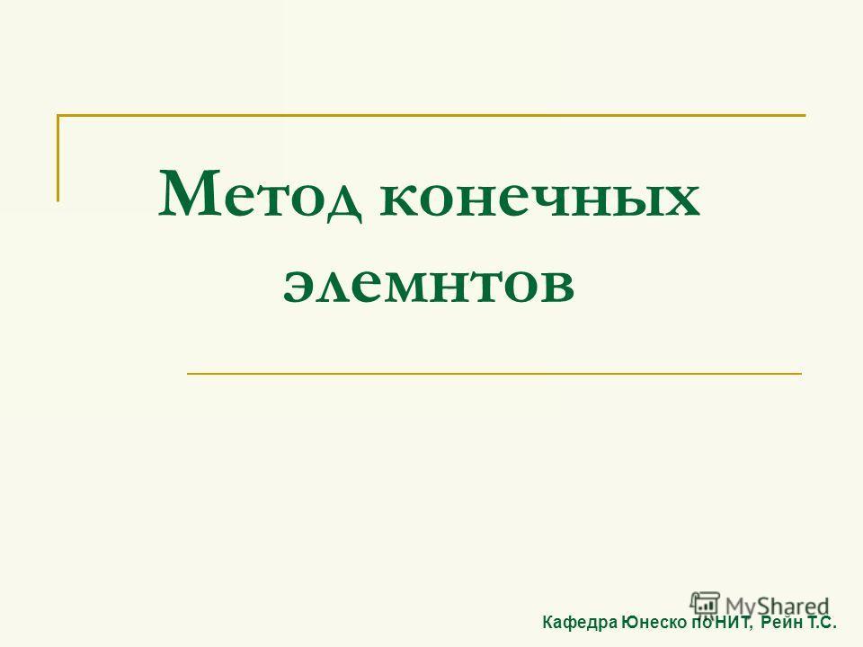 Метод конечных элемнтов Кафедра Юнеско по НИТ, Рейн Т.С.