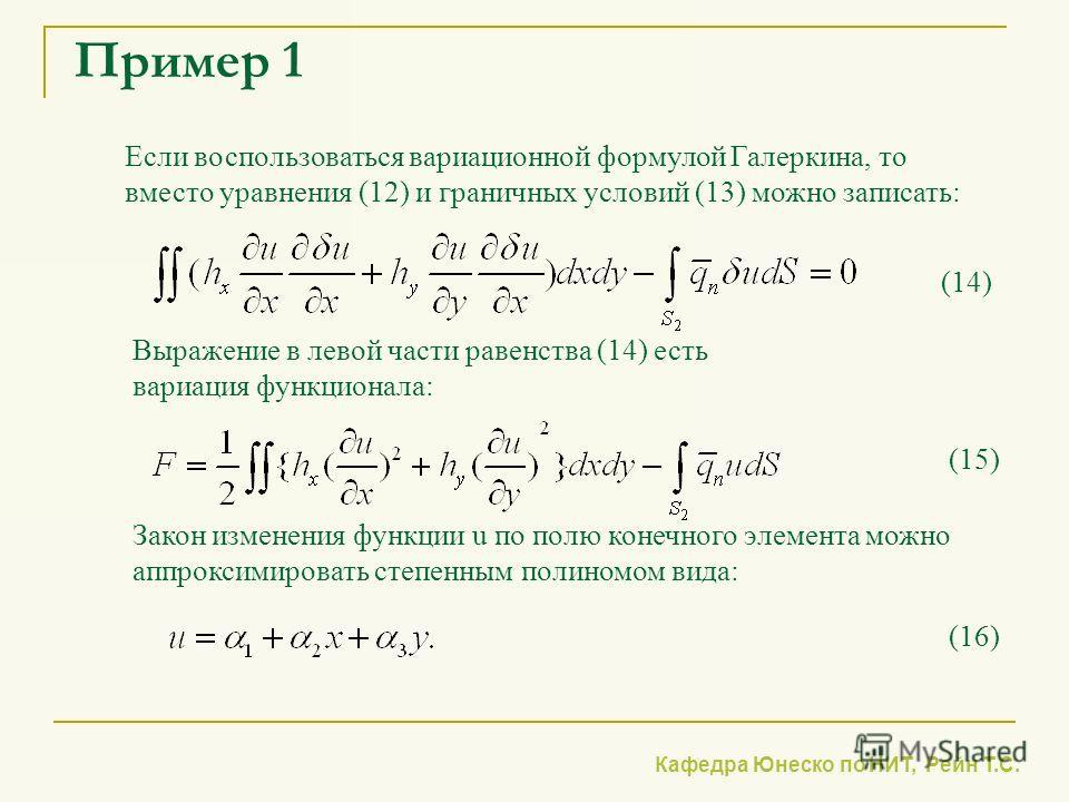 Кафедра Юнеско по НИТ, Рейн Т.С. Пример 1 Если воспользоваться вариационной формулой Галеркина, то вместо уравнения (12) и граничных условий (13) можно записать: Выражение в левой части равенства (14) есть вариация функционала: (14) (15) Закон измене