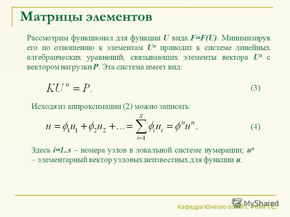Кафедра Юнеско по НИТ, Рейн Т.С. Матрицы элементов Рассмотрим функционал для функции U вида F=F(U). Минимизируя его по отношению к элементам U n приводит к системе линейных алгебраических уравнений, связывающих элементы вектора U n с вектором нагрузк