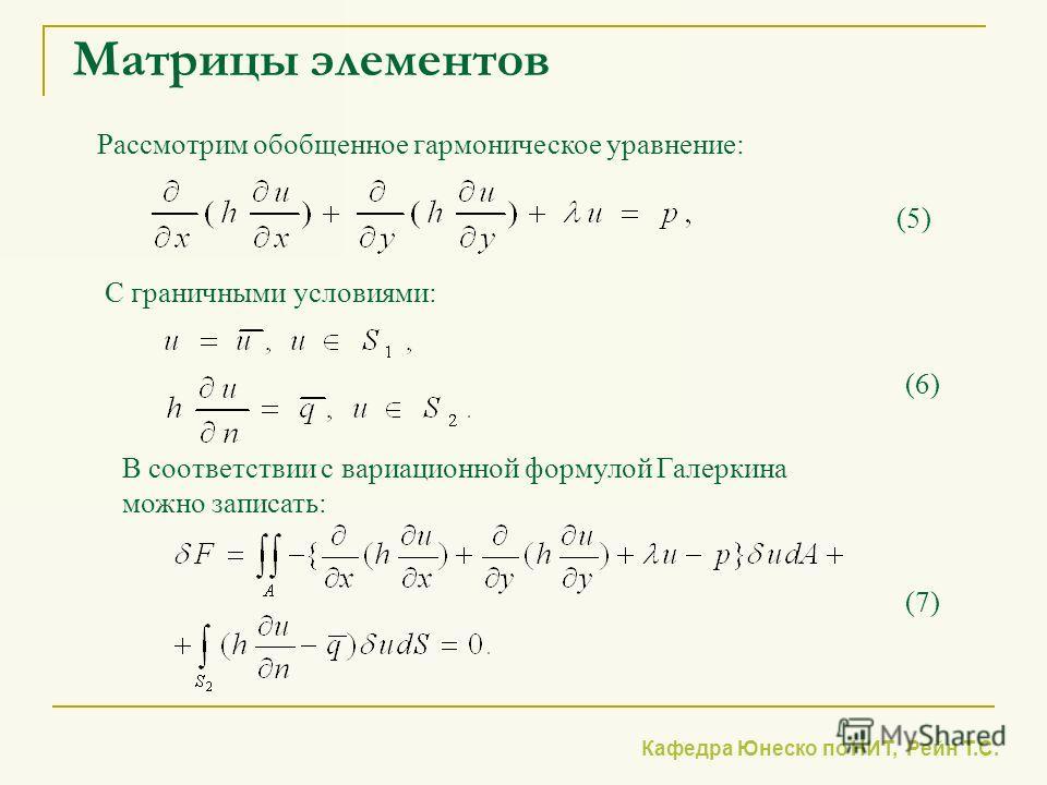 Кафедра Юнеско по НИТ, Рейн Т.С. Матрицы элементов Рассмотрим обобщенное гармоническое уравнение: С граничными условиями: (6) (5) В соответствии с вариационной формулой Галеркина можно записать: (7)