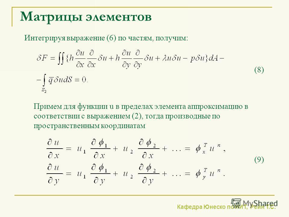 Кафедра Юнеско по НИТ, Рейн Т.С. Матрицы элементов Интегрируя выражение (6) по частям, получим: (8) Примем для функции u в пределах элемента аппроксимацию в соответствии с выражением (2), тогда производные по пространственным координатам (9)