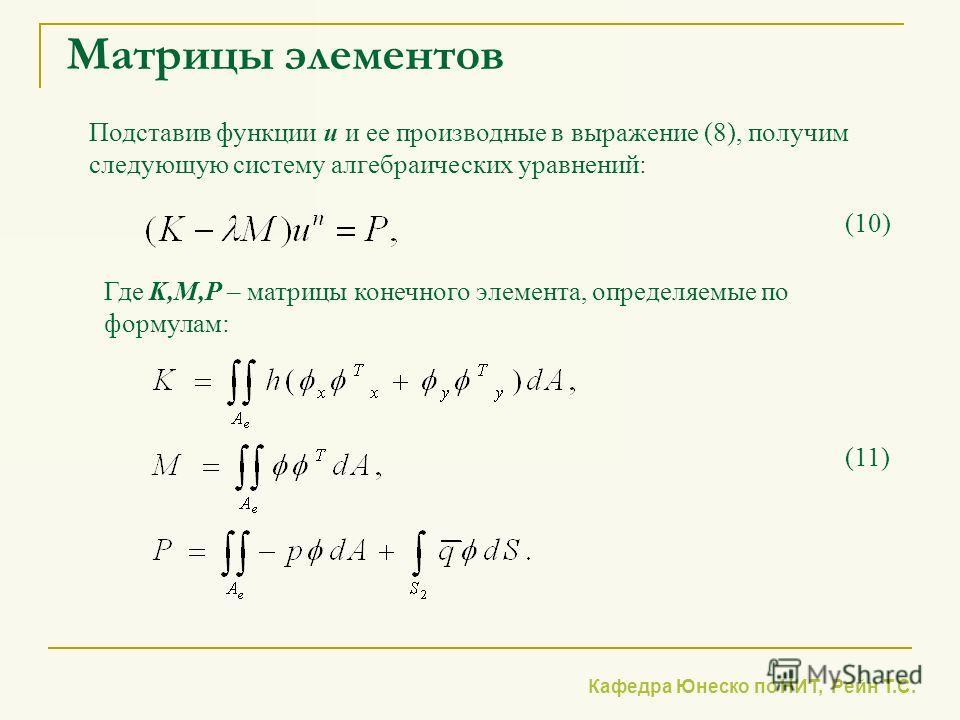 Кафедра Юнеско по НИТ, Рейн Т.С. Матрицы элементов Подставив функции u и ее производные в выражение (8), получим следующую систему алгебраических уравнений: Где K,M,P – матрицы конечного элемента, определяемые по формулам: (11) (10)