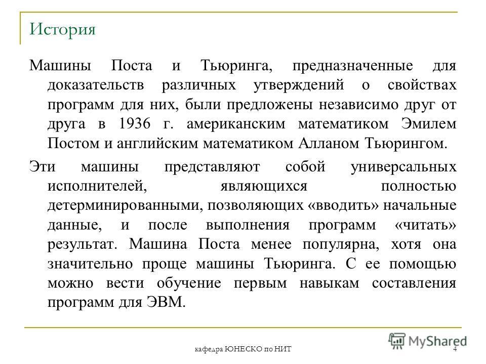 кафедра ЮНЕСКО по НИТ 4 История Машины Поста и Тьюринга, предназначенные для доказательств различных утверждений о свойствах программ для них, были предложены независимо друг от друга в 1936 г. американским математиком Эмилем Постом и английским мате