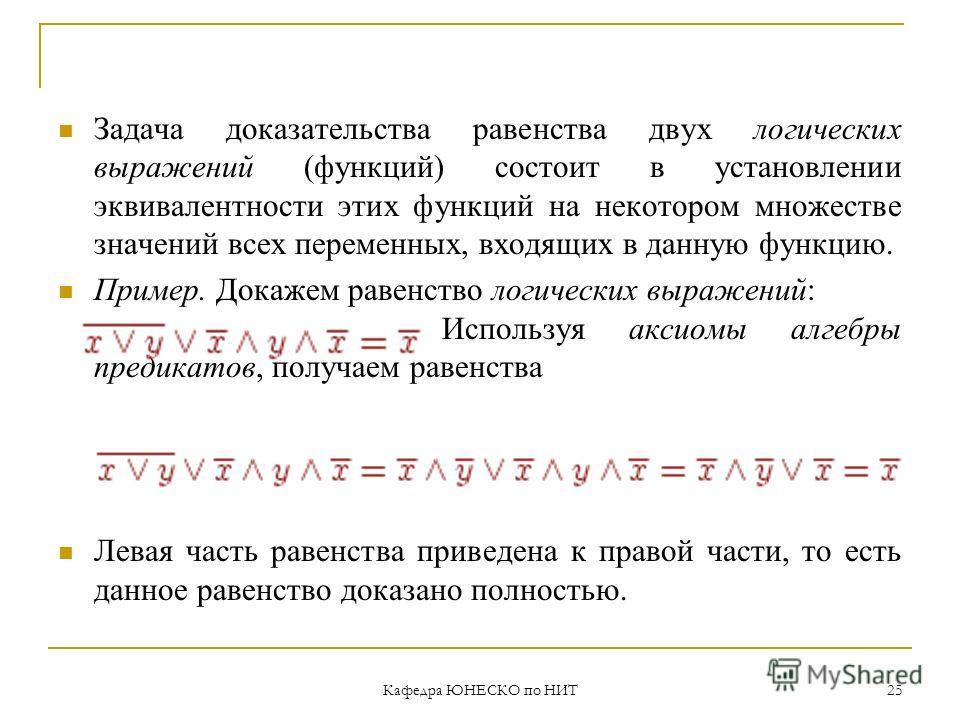 Кафедра ЮНЕСКО по НИТ 25 Задача доказательства равенства двух логических выражений (функций) состоит в установлении эквивалентности этих функций на некотором множестве значений всех переменных, входящих в данную функцию. Пример. Докажем равенство лог