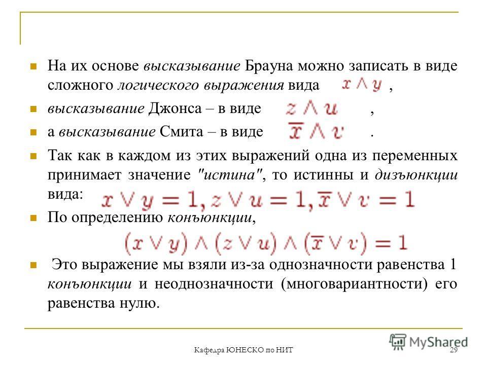 Кафедра ЮНЕСКО по НИТ 29 На их основе высказывание Брауна можно записать в виде сложного логического выражения вида, высказывание Джонса – в виде, а высказывание Смита – в виде. Так как в каждом из этих выражений одна из переменных принимает значение