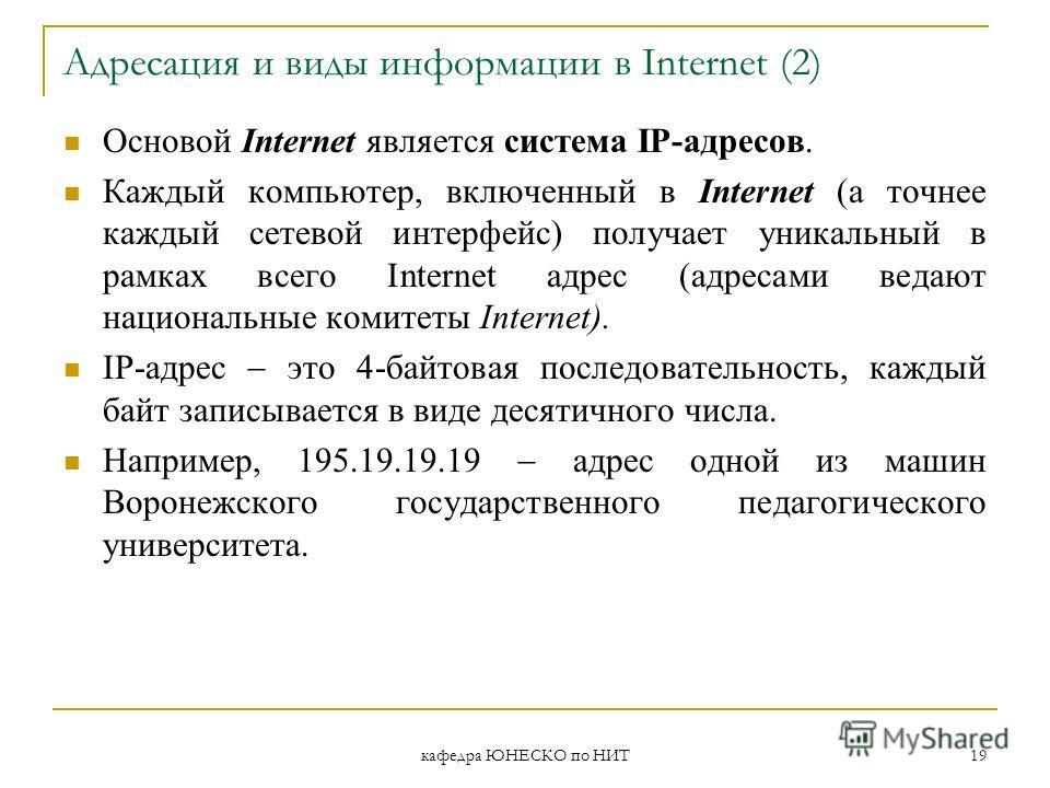 кафедра ЮНЕСКО по НИТ 19 Адресация и виды информации в Internet (2) Основой Internet является система IP-адресов. Каждый компьютер, включенный в Internet (а точнее каждый сетевой интерфейс) получает уникальный в рамках всего Internet адрес (адресами