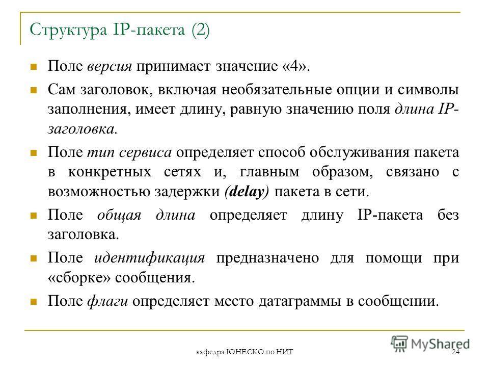 кафедра ЮНЕСКО по НИТ 24 Структура IP-пакета (2) Поле версия принимает значение «4». Сам заголовок, включая необязательные опции и символы заполнения, имеет длину, равную значению поля длина IP- заголовка. Поле тип сервиса определяет способ обслужива
