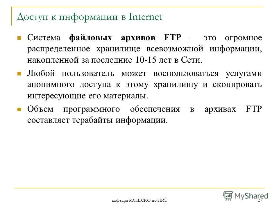 кафедра ЮНЕСКО по НИТ 27 Доступ к информации в Internet Система файловых архивов FTP это огромное распределенное хранилище всевозможной информации, накопленной за последние 10-15 лет в Сети. Любой пользователь может воспользоваться услугами анонимног