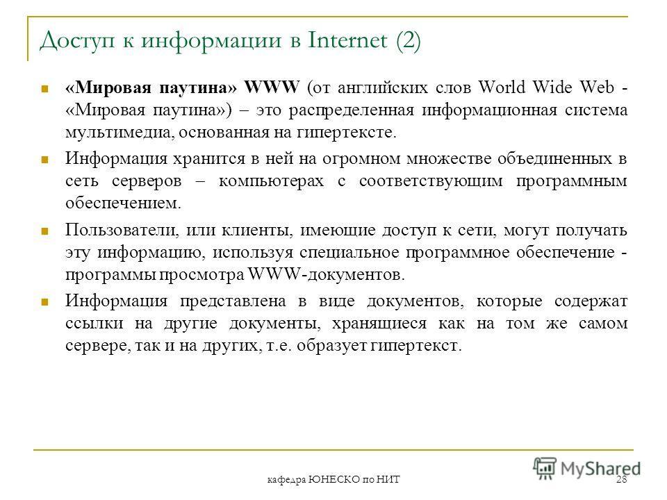 кафедра ЮНЕСКО по НИТ 28 Доступ к информации в Internet (2) «Мировая паутина» WWW (от английских слов World Wide Web - «Мировая паутина») это распределенная информационная система мультимедиа, основанная на гипертексте. Информация хранится в ней на о