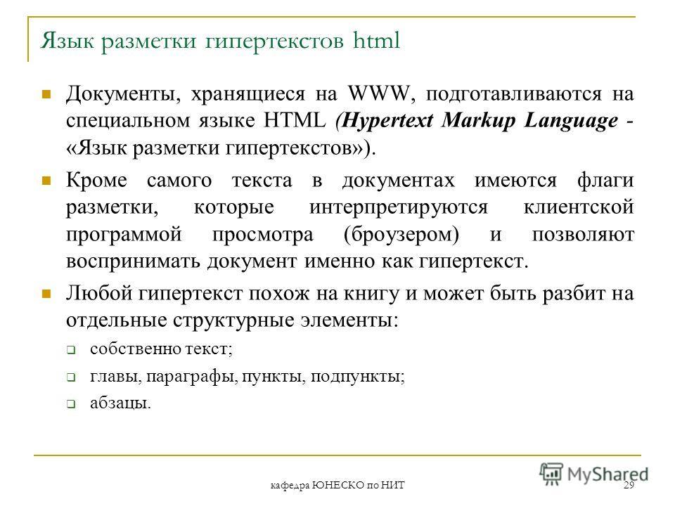 кафедра ЮНЕСКО по НИТ 29 Язык разметки гипертекстов html Документы, хранящиеся на WWW, подготавливаются на специальном языке HTML (Hypertext Markup Language - «Язык разметки гипертекстов»). Кроме самого текста в документах имеются флаги разметки, кот