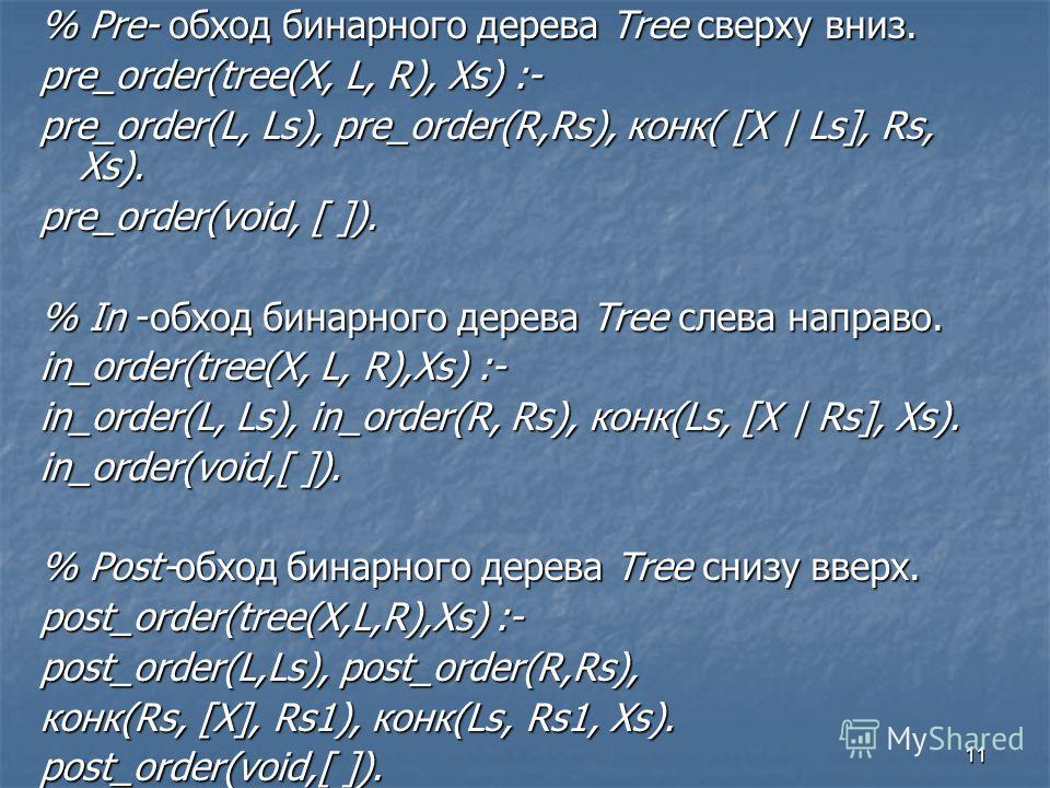 11 % Pre- обход бинарного дерева Tree сверху вниз. pre_order(tree(X, L, R), Xs) :- pre_order(L, Ls), pre_order(R,Rs), конк( [X | Ls], Rs, Xs). pre_order(void, [ ]). % In -обход бинарного дерева Tree слева направо. in_order(tree(X, L, R),Xs) :- in_ord