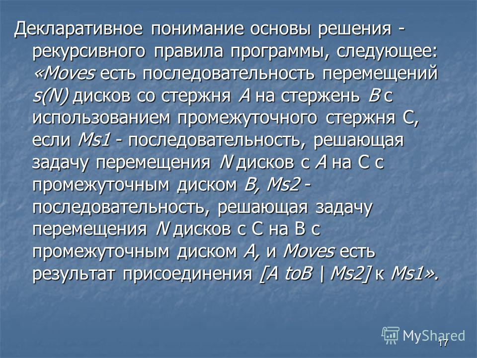 17 Декларативное понимание основы решения - рекурсивного правила программы, следующее: «Moves есть последовательность перемещений s(N) дисков со стержня А на стержень В с использованием промежуточного стержня С, если Ms1 - последовательность, решающа