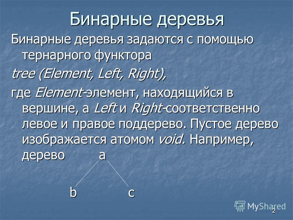 2 Бинарные деревья Бинарные деревья задаются с помощью тернарного функтора tree (Element, Left, Right), где Element-элемент, находящийся в вершине, a Left и Right-соответственно левое и правое поддерево. Пустое дерево изображается атомом void. Наприм
