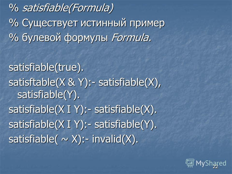 22 % satisfiable(Formula) % Существует истинный пример % булевой формулы Formula. satisfiable(true). satisftable(X & Y):- satisfiable(X), satisfiable(Y). satisfiable(X I Y):- satisfiable(X). satisfiable(X I Y):- satisfiable(Y). satisfiable( ~ X):- in