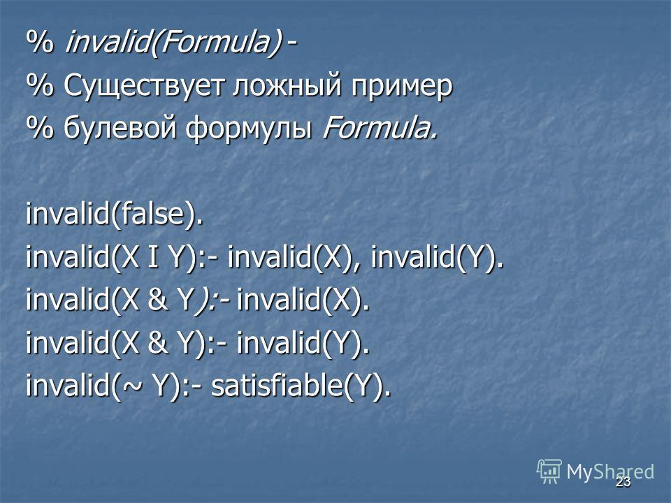 23 % invalid(Formula) - % Существует ложный пример % булевой формулы Formula. invalid(false). invalid(X I Y):- invalid(X), invalid(Y). invalid(X & Y):- invalid(X). invalid(X & Y):- invalid(Y). invalid(~ Y):- satisfiable(Y).