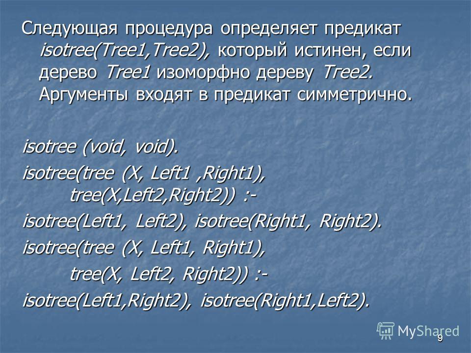 9 Следующая процедура определяет предикат isotree(Tree1,Tree2), который истинен, если дерево Тrее1 изоморфно дереву Тгее2. Аргументы входят в предикат симметрично. isotree (void, void). isotree(tree (X, Left1,Right1), tree(X,Left2,Right2)) :- isotree