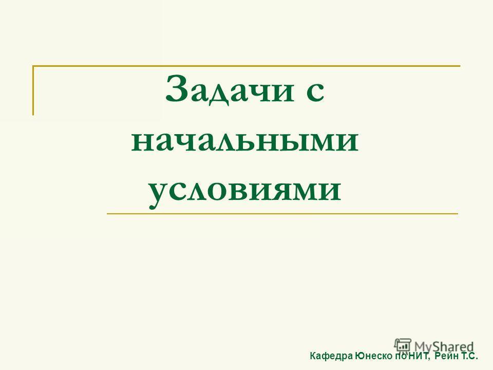 Задачи с начальными условиями Кафедра Юнеско по НИТ, Рейн Т.С.