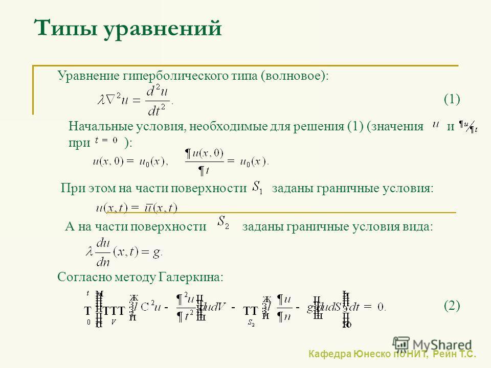 Типы уравнений Уравнение гиперболического типа (волновое): При этом на части поверхности заданы граничные условия: (1)(1) Согласно методу Галеркина: Начальные условия, необходимые для решения (1) (значения и при ): А на части поверхности заданы грани