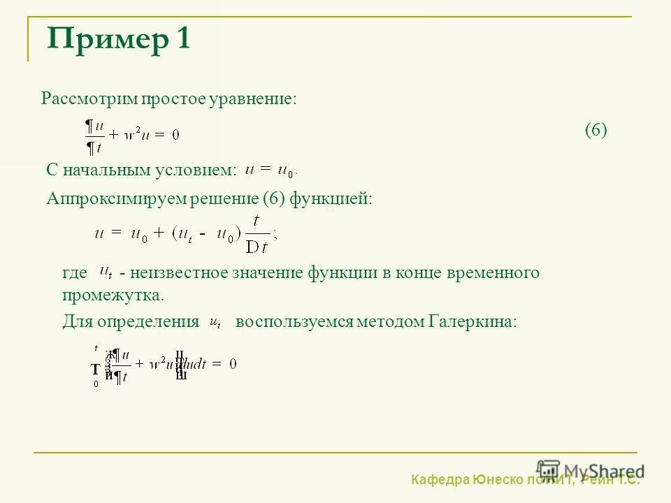 Кафедра Юнеско по НИТ, Рейн Т.С. Пример 1 Рассмотрим простое уравнение: Для определения воспользуемся методом Галеркина: С начальным условием: (6) Аппроксимируем решение (6) функцией: где - неизвестное значение функции в конце временного промежутка.