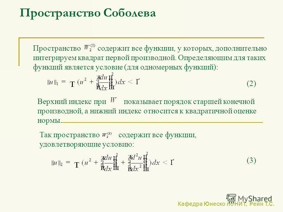Кафедра Юнеско по НИТ, Рейн Т.С. Пространство Соболева Пространство содержит все функции, у которых, дополнительно интегрируем квадрат первой производной. Определяющим для таких функций является условие (для одномерных функций): Верхний индекс при по