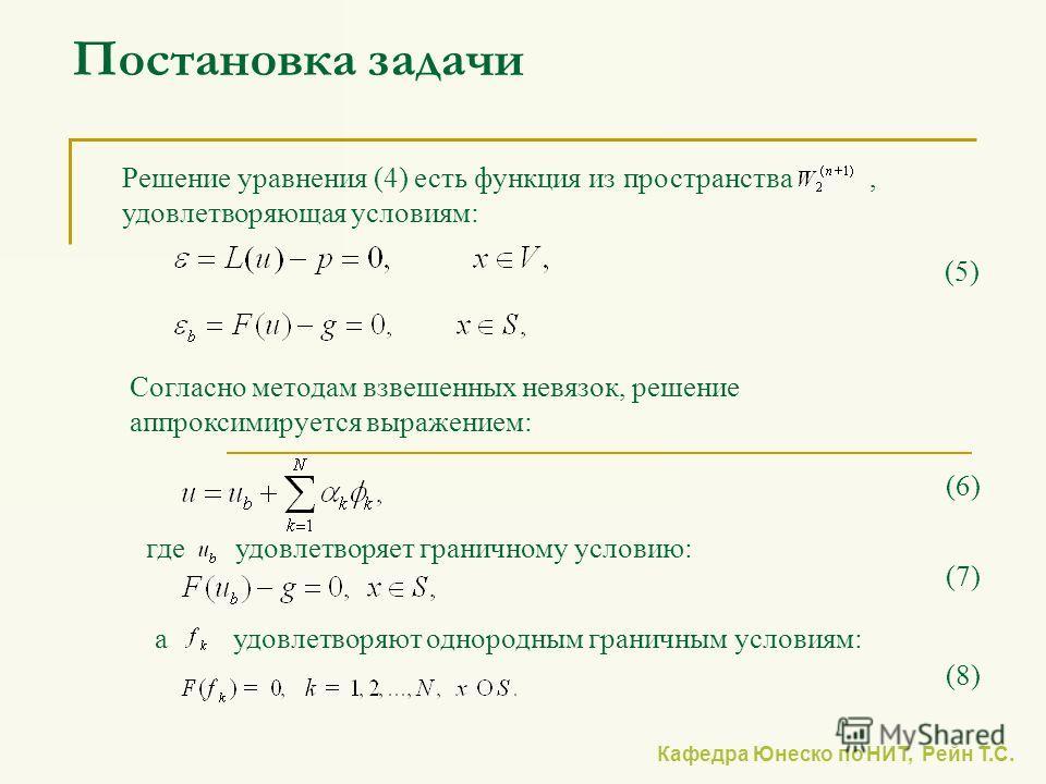 Кафедра Юнеско по НИТ, Рейн Т.С. Постановка задачи Решение уравнения (4) есть функция из пространства, удовлетворяющая условиям: Согласно методам взвешенных невязок, решение аппроксимируется выражением: (5) (6) где удовлетворяет граничному условию: а