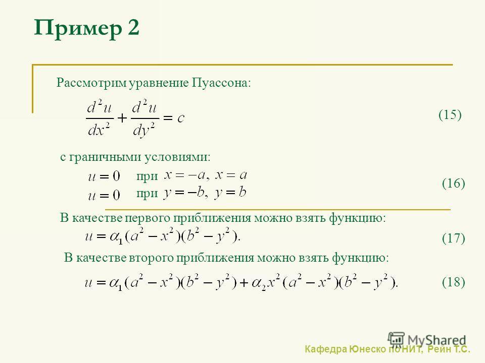 Кафедра Юнеско по НИТ, Рейн Т.С. Пример 2 Рассмотрим уравнение Пуассона: с граничными условиями: В качестве первого приближения можно взять функцию: (15) (16) (17) при (18) В качестве второго приближения можно взять функцию: