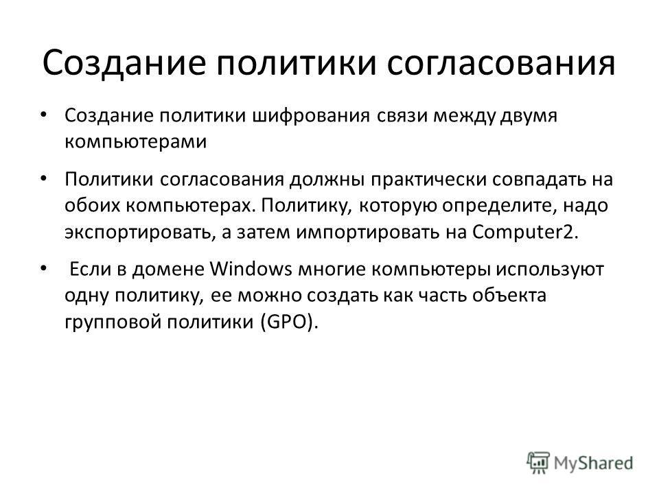 Создание политики согласования Создание политики шифрования связи между двумя компьютерами Политики согласования должны практически совпадать на обоих компьютерах. Политику, которую определите, надо экспортировать, а затем импортировать на Computer2.