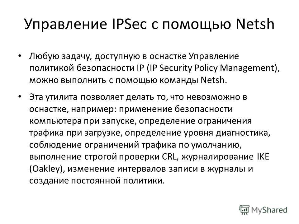 Управление IPSec с помощью Netsh Любую задачу, доступную в оснастке Управление политикой безопасности IP (IP Security Policy Management), можно выполнить с помощью команды Netsh. Эта утилита позволяет делать то, что невозможно в оснастке, например: п