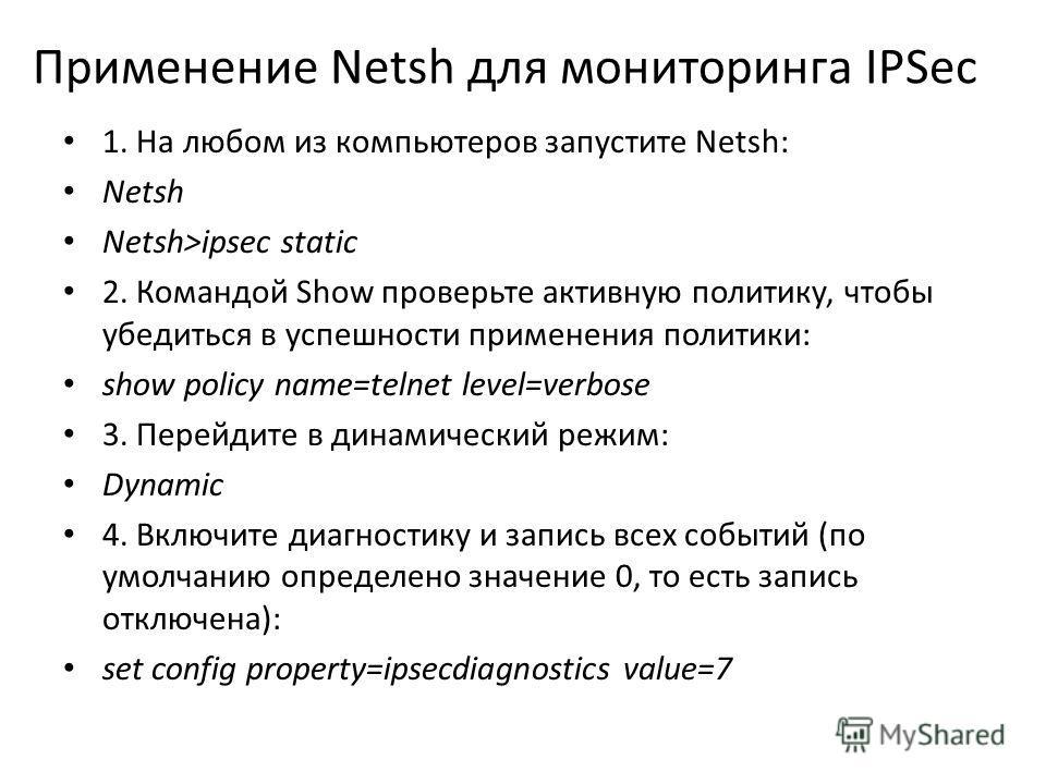 Применение Netsh для мониторинга IPSec 1. На любом из компьютеров запустите Netsh: Netsh Netsh>ipsec static 2. Командой Show проверьте активную политику, чтобы убедиться в успешности применения политики: show policy name=telnet level=verbose 3. Перей