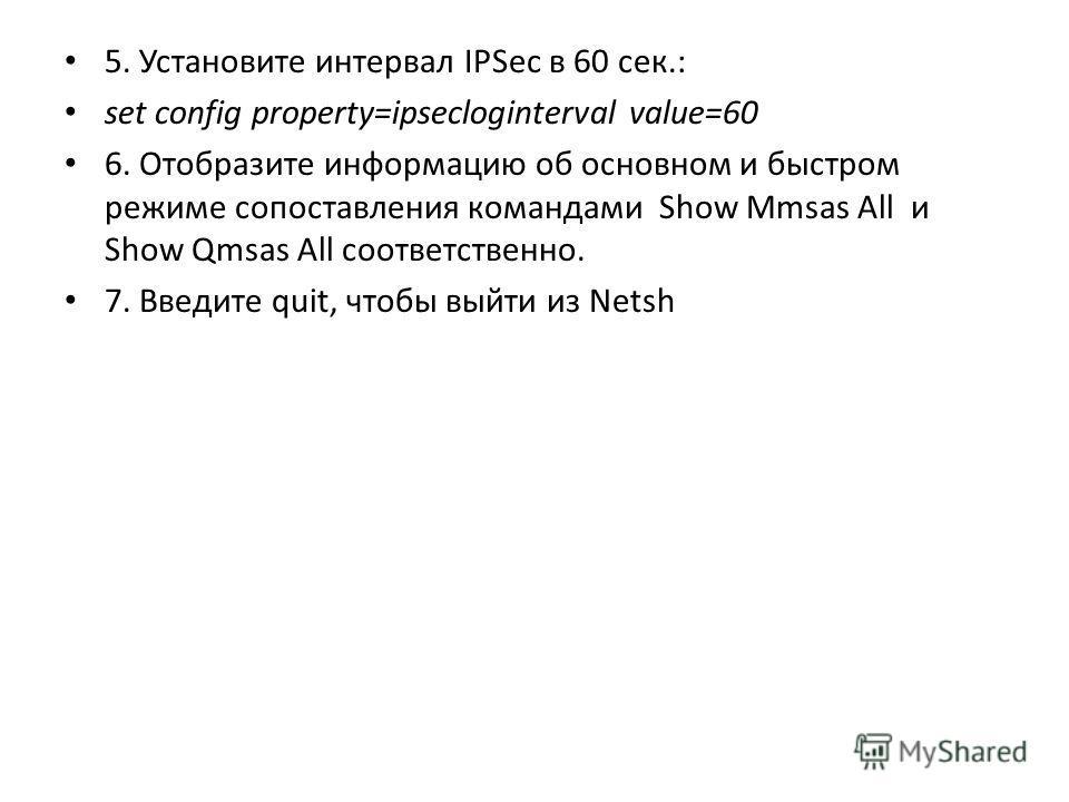 5. Установите интервал IPSec в 60 сек.: set config property=ipsecloginterval value=60 6. Отобразите информацию об основном и быстром режиме сопоставления командами Show Mmsas All и Show Qmsas All соответственно. 7. Введите quit, чтобы выйти из Netsh