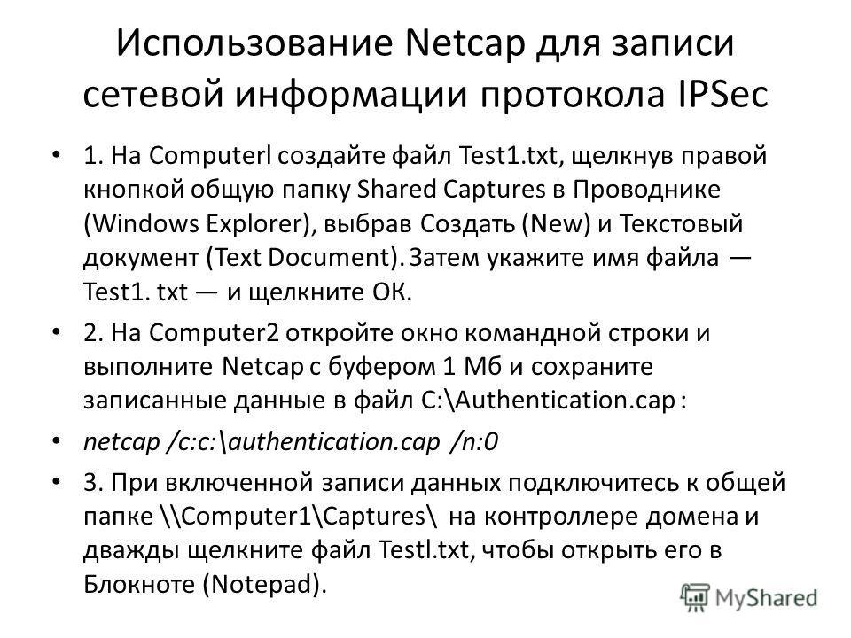 Использование Netcap для записи сетевой информации протокола IPSec 1. На Computerl создайте файл Test1.txt, щелкнув правой кнопкой общую папку Shared Captures в Проводнике (Windows Explorer), выбрав Создать (New) и Текстовый документ (Text Document).