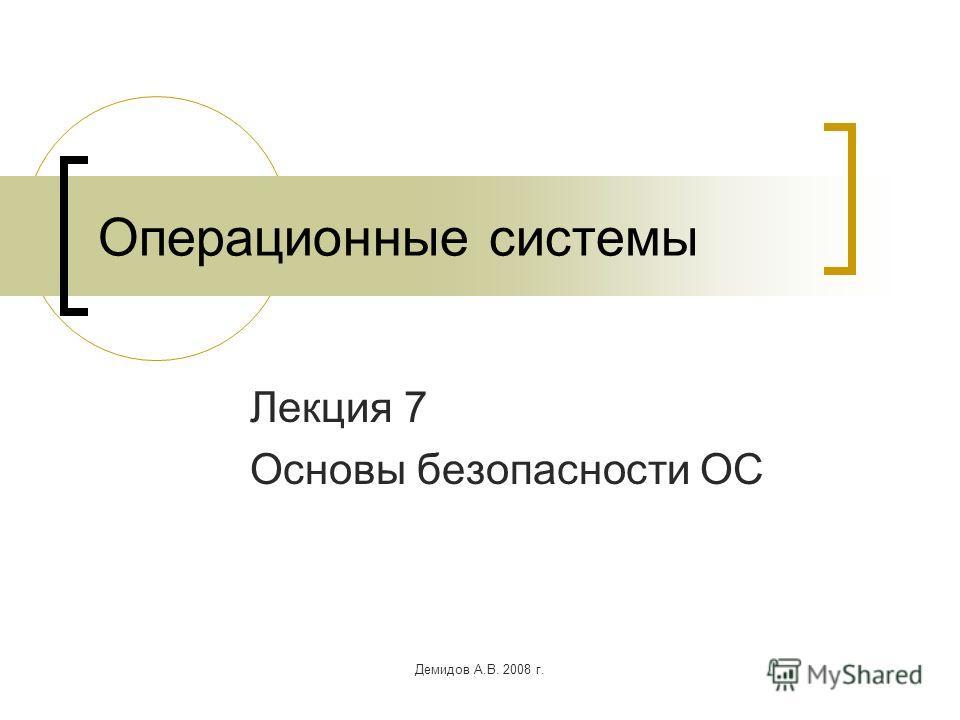 Демидов А.В. 2008 г. Операционные системы Лекция 7 Основы безопасности ОС