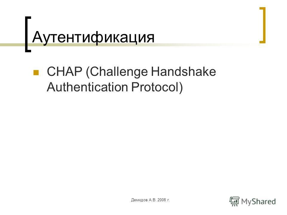 Демидов А.В. 2008 г. Аутентификация CHAP (Challenge Handshake Authentication Protocol)